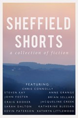 Sheffield Shorts | Sarah Dalton ; Kathryn Littlewood ; Chris Connolly ; Steven Kay ; Anne Grange ; John Foster ; Brian Sellars ; Craig Booker ; Jacqueline Creek ; Katherine Blessan ; Kevin Paterson |