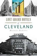 Lost Grand Hotels of Cleveland | Michael C. Dealoia |