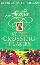 Arthur: At the Crossing Places | Kevin Crossley-Holland |
