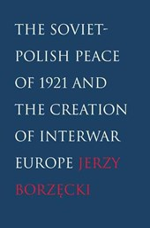 Soviet-Polish Peace of 1921 and the Creation of Interwar Europe