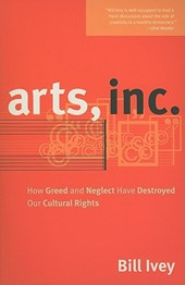 Arts, Inc. - How Greed and Neglect Have Destroyed Our Cultural Rights