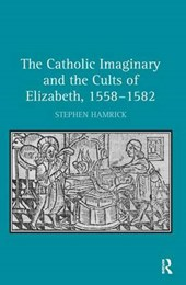 The Catholic Imaginary and the Cults of Elizabeth, 1558-1582