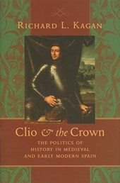 Clio and the Crown - The Politics of History in Medieval and Early Modern Spain