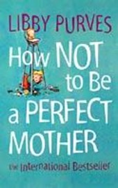How Not to Be a Perfect Mother | Libby Purves |