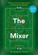 Mixer: The Story of Premier League Tactics, from Route One t | Michael Cox |