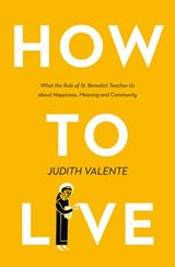 How to Live: What the rule of St. Benedict Teaches Us About Happiness, Meaning, and Community | Judith Valente |