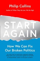 Start Again: How We Can Fix Our Broken Politics | Philip Collins |