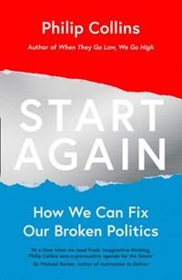 Start Again: How We Can Fix Our Broken Politics | Philip Collins |