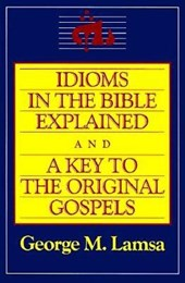 Idioms in the Bible Explained | George Mamisjisho Lamsa |