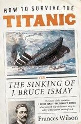 How to Survive the Titanic | Frances Wilson |