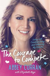 The Courage to Compete | Abbey Curran; Elizabeth Kaye |