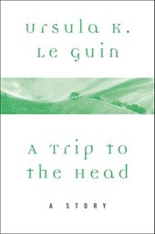 A Trip to the Head | Ursula K. Le Guin |