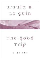 The Good Trip | Ursula K. Le Guin |