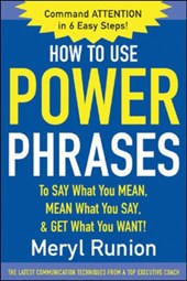 How to Use Power Phrases to Say What You Mean, Mean What You Say, and Get What You Want.