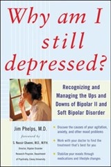 Why Am I Still Depressed? Recognizing and Managing the Ups and Downs of Bipolar II and Soft Bipolar Disorder | Jim Phelps |