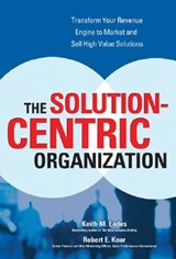 The Solution-Centric Organization | Keith M. Eades |
