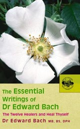 The Essential Writings of Dr. Edward Bach | Edward Bach |