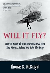 Will It Fly? How to Know if Your New Business Idea Has Wings...Before You Take the Leap | Thomas K. McKnight |