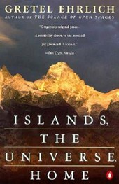 Islands, the Universe, Home | Gretel Ehrlich |