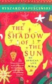 Shadow of the sun : my african life | Ryszard Kapuscinski |