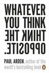 Whatever you think, think the opposite | Paul Arden |