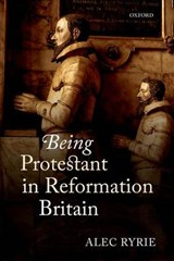 Being Protestant in Reformation Britain | Alec Ryrie |
