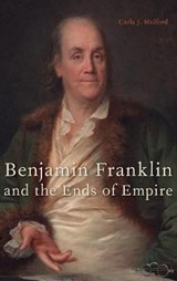 Benjamin Franklin and the Ends of Empire | Carla J. Mulford |