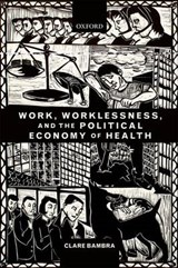 Work, Worklessness, and the Political Economy of Health | Clare Bambra |