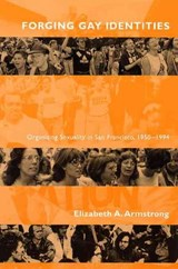 Forging Gay Identities - Organizing Sexuality in San Francisco, 1950-1994 | Elizabeth A Armstrong |