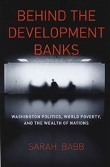 Behind the Development Banks - Washington Politics, World Poverty, and the Wealth of Nations | Sarah Babb |