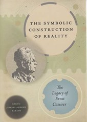 The Symbolic Construction of Reality - The Legacy of Ernst Cassirer