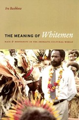 The Meaning of the Whitemen - Race and Modernity in the Orokaiva Cultural World | Ira Bashkow |