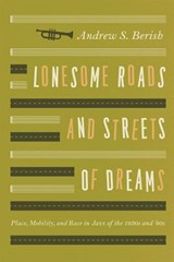 Lonesome Roads and Streets of Dreams - Place, Mobility and Race in Jazz of the 1930s and '40s | Andrew Berish |
