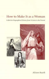 How to Make It as a Woman - Collective Biographical History from Victoria to the Present | Alison Booth |