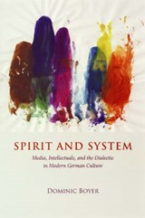 Spirit and System - Media, Intellectuals, and the Dialectic in Modern German Culture | Dominic Boyer |