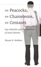 Peacocks, Chameleons, Centaurs - Gay Suburbia and the Grammar of Social Identity | Wayne H Brekhus |