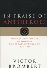 In Praise of Antiheroes - Figures & Themes in Modern European Literature 1830-1980 | Victor Brombert |