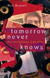 Tomorrow Never Knows - Rock & Psychedelics in the 1960s | Nick Bromwell |