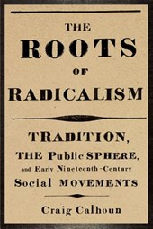 The Roots of Radicalism - Tradition, the Public Sphere and Early Nineteenth-Century