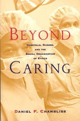 Beyond Caring - Hospitals, Nurses, & the Social Organization of Ethics (Paper) | Daniel F Chambliss |