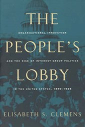 The People's Lobby - Organizational Innovation & the Rise of Interest Group Politics in the United States, 1890-1925 (Paper)
