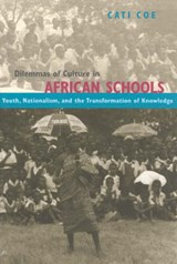 Dilemmas of Culture in African Schools - Nationalism, Youth and the Transformation of Knowledge | Cati Coe |