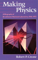 Making Physics - A Biography of Brookhaven National Laboratory 1946-1972 | Robert Crease |