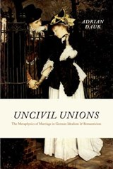 Uncivil Unions - The Metaphysics of Marriage in German Idealism and Romanticism | Adrian Daub |