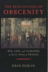 The Reinvention of Obscenity - Sex, Lies & Tabloids in Early Modern France | Joan Dejean |