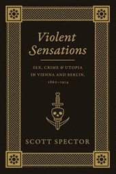 Violent Sensations - Sex, Crime, and Utopia in Vienna and Berlin, 1860-1914