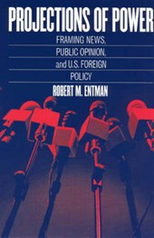 Projections of Power - Framing News, Public Opinion and U.S. Foreign Policy | Robert M Entman |