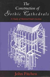 The Construction of Gothic Cathedrals | John Fitchen |