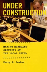 Under Construction - Making Homeland Security at the Local Level | Kb Fosher |