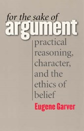 For the Sake of Argument - Practical Reasoning, Character and the Ethics of Belief | Eugene Garver |